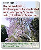 Dry eye syndrome - Keratoconjunctivitis sicca treated with Homeopathy, Schuessler salts (cell salts) and Acupressure: A homeopathic, naturpathic and biochemical guide