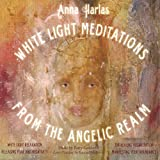 Anna Harlas White Light Meditations From the Angelic Realm