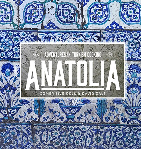 Anatolia: Adventures in Turkish Cooking by David Dale, Somer Sivriolgu