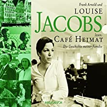 Café Heimat: Die Geschichte meiner Familie Hörbuch von Louise Jacobs Gesprochen von: Louise Jacobs, Frank Arnold