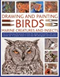 Drawing And Painting Birds, Marine Creatures and Insects: How to create beautiful artworks of birds, fish, beetles and butterflies, with expert tutorials and 15 projects shown in more than 480 photographs and illustrations