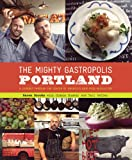The Mighty Gastropolis: Portland: A Journey Through the Center of Americas New Food Revolution