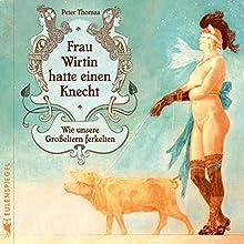 Frau Wirtin hatte einen Knecht: Wie unsere Großeltern ferkelten Hörbuch von Peter Thomas Gesprochen von: Peter Thomas
