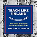 Teach Like Finland: 33 Simple Strategies for Joyful Classrooms Audiobook by Timothy D. Walker Narrated by Walter Dixon