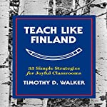 Teach Like Finland: 33 Simple Strategies for Joyful Classrooms | Timothy D. Walker