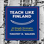 Teach Like Finland: 33 Simple Strategies for Joyful Classrooms | [Timothy D. Walker]