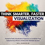 Think Smarter, Faster Visualization: Powerful Daily Visualization Hypnosis to Condition Your Subconsious Mind to Achieve the Ultimate Success | Will Johnson Jr.
