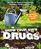 Grow Your Own Drugs: The Top 100 Plants to Grow or Get to Treat Arthritis,Migraines, Coughs and more!