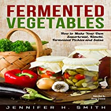 Fermented Vegetables: How to Make Your Own Sauerkraut, Kimchi, Fermented Pickles and Salsa Audiobook by Jennifer Smith Narrated by Doug Greene
