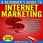 Internet Marketing: Beginner's Guide to Internet Marketing - 17 Proven Online Marketing Strategies to Make Money Online & Grow Your Online Business | Kenneth Lewis,Brittany Hallison