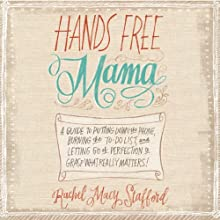 Hands Free Mama: A Guide to Putting Down the Phone, Burning the To-Do List, and Letting Go of Perfection to Grasp What Really Matters! Audiobook by Rachel Macy Stafford Narrated by Jaimee Draper