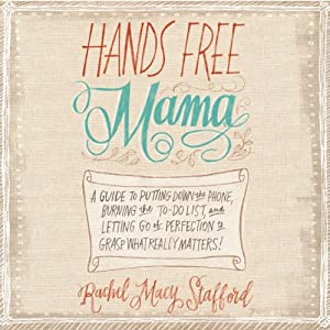 Hands Free Mama: A Guide to Putting Down the Phone, Burning the To-Do List, and Letting Go of Perfection to Grasp What Really Matters! | [Rachel Macy Stafford]