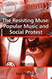 The Resisting Muse: Popular Music and Social Protest (Ashgate Popular and Folk Music Series)