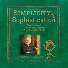 Simplicity & Sophistication: Short Stories of Wisdom and Kindness from Around the World (       UNABRIDGED) by James W. Jackson Narrated by James W. Jackson