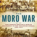 The Moro War: How America Battled a Muslim Insurgency in the Philippine Jungle, 1902-1913 Audiobook by James R. Arnold Narrated by Mark Ashby