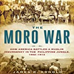 The Moro War: How America Battled a Muslim Insurgency in the Philippine Jungle, 1902-1913 | James R. Arnold