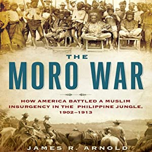 The Moro War: How America Battled a Muslim Insurgency in the Philippine Jungle, 1902-1913 | [James R. Arnold]