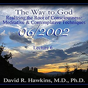The Way to God: Realizing the Root of Consciousness: Meditative & Comtemplative Techniques Lecture