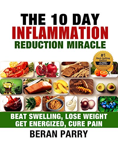 The 10 Day Inflammation Reduction Miracle: Beat Swelling, Lose Weight, Get Energized, Cure Pain (Optimal Nutrition for the Reduction of Inflammation) by Beran Parry