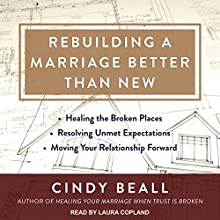 Rebuilding a Marriage Better Than New: Healing the Broken Places, Resolving Unmet Expectations, Moving Your Relationship Forward Audiobook by Cindy Beall Narrated by Laura Copland