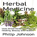 Herbal Medicine: Uses of Dried Herbs for Natural Healing, Beauty and Health Audiobook by Philip Johnson Narrated by Kathleen Miranti