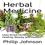 Herbal Medicine: Uses of Dried Herbs for Natural Healing, Beauty and Health | Philip Johnson