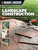 Creative Publishing International The Complete Guide to Landscape Construction: 60 Step-by-step Projects for Creating a Perfect Landscape (Black & Decker Complete Guide To...): 60 Step-by-step ... (Black & Decker Complete Guide To...)