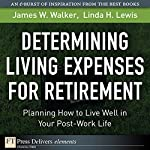 Determining Living Expenses for Retirement: Planning How to Live Well in Your Post-Work Life | James M. Walker,Linda H. Walker