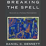 Breaking the Spell: Religion as a Natural Phenomenon | Daniel C. Dennett