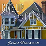 Give Up the Ghost: Haunted Home Renovation Series #6   Juliet Blackwell