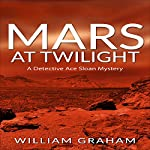 Mars at Twilight: A Detective Ace Sloan Mystery | William Graham