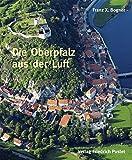 Die Oberpfalz aus der Luft: Bildband (Bayerische Geschichte) - Franz X Bogner