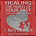 Healing the Hurts of Your Past: A Guide to Overcoming the Pain of Shame (       UNABRIDGED) by F. Remy Diederich Narrated by James Foster