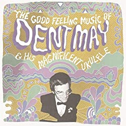 Dent May & His Magnificent Ukulele - The Good Feeling Music of Dent May & His Magnificent Ukulele