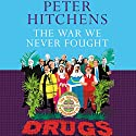 The War We Never Fought: The British Establishment's Surrender to Drugs Audiobook by Peter Hitchens Narrated by Peter Hitchens