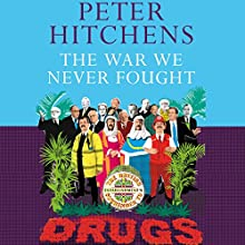 The War We Never Fought: The British Establishment's Surrender to Drugs (       UNABRIDGED) by Peter Hitchens Narrated by Peter Hitchens
