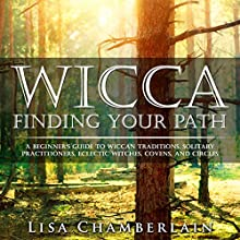 Wicca: Finding Your Path: A Beginner's Guide to Wiccan Traditions, Solitary Practitioners, Eclectic Witches, Covens, and Circles Audiobook by Lisa Chamberlain Narrated by Kris Keppeler
