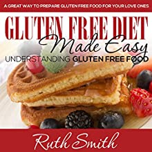 Gluten Free Diet Made Easy: Understanding Gluten Free Food: A Great Way to Prepare Gluten Free Food for Your Love Ones (       UNABRIDGED) by Ruth Smith Narrated by Laura Wiese
