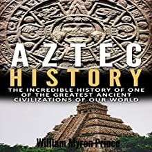 Aztec History: The Incredible History of One of the Greatest Ancient Civilizations of Our World Audiobook by William Myron Prince Narrated by Kevin Theis