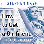 How to Get a Girlfriend: 5th Edition | Stephen Nash