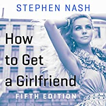 How to Get a Girlfriend: 5th Edition (       UNABRIDGED) by Stephen Nash Narrated by Stephen Nash