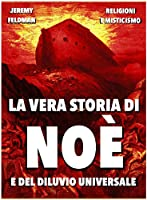 La vera storia di No� e del diluvio universale: Tra storia e leggenda (Religioni e Misticismo Vol. 10)