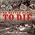 No Better Place to Die: Ste-Mere Eglise, June 1944 - The Battle for la Fiere Bridge (       UNABRIDGED) by Robert Murphy Narrated by Stephen Bowlby