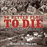 No Better Place to Die: Ste-Mere Eglise, June 1944 - The Battle for la Fiere Bridge | Robert Murphy