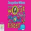 The Worst Thing About My Sister Hörbuch von Jacqueline Wilson Gesprochen von: Jacqueline Wilson