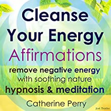 Cleanse Your Energy Affirmations: Remove Negative Energy with Soothing Nature Hypnosis & Meditation Speech by Joel Thielke Narrated by Catherine Perry