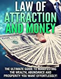 Law of Attraction and Money The Ultimate Guide to Manifesting the Wealth, Abundance and Prosperity You Want Effortlessly! (Law Of Attraction, Money, Wealth, Abundance, Prosperity)