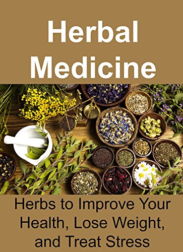 Herbal Medicine: Herbs to Improve Your Health, Lose Weight, and Treat Stress: (Essential Oils, Aromatherapy, Herbal Remedies, Supplements, Healing, Vitamins, ... Oils Recipes, Herbs) (English Edition)