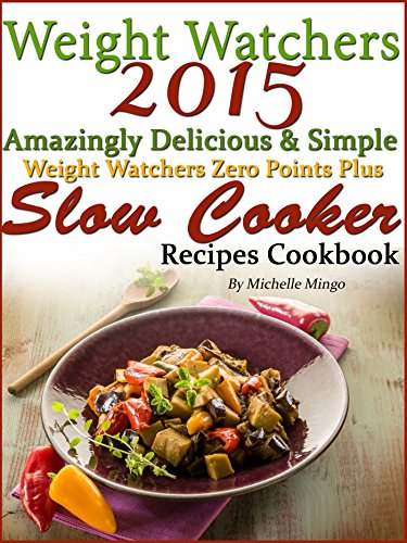 Weight Watchers 2015 Amazingly Delicious & Simple Weight Watchers Zero Points Plus Slow Cooker Recipes Cookbook by Michelle Mingo
