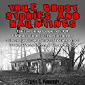 True Ghost Stories and Hauntings: Disturbing Legends of Unexplained Phenomena, Ghastly True Ghost Stories and True Paranormal Hauntings Audiobook by Travis S. Kennedy Narrated by Eddie Leonard Jr.